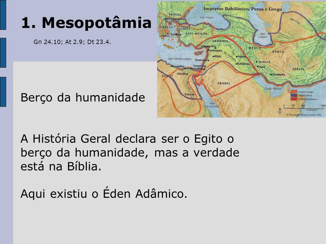 1. Mesopotâmia Gn 24.10; At 2.9; Dt 23.4. Berço da humanidade
