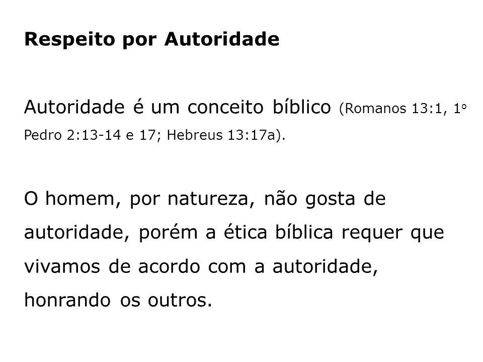 Respeito por Autoridade Autoridade é um conceito bíblico (Romanos 13:1, 1o Pedro 2:13-14 e 17; Hebreus 13:17a).