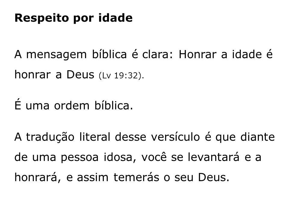 Respeito por idadeA mensagem bíblica é clara: Honrar a idade é honrar a Deus (Lv 19:32). É uma ordem bíblica.