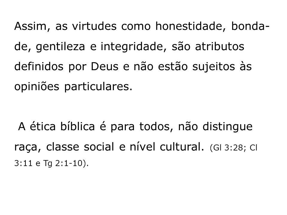 Assim, as virtudes como honestidade, bonda-de, gentileza e integridade, são atributos definidos por Deus e não estão sujeitos às opiniões particulares.