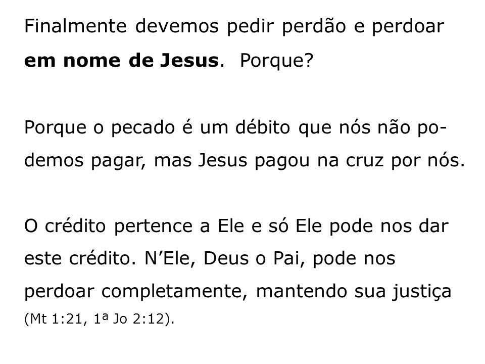 Finalmente devemos pedir perdão e perdoar em nome de Jesus. Porque