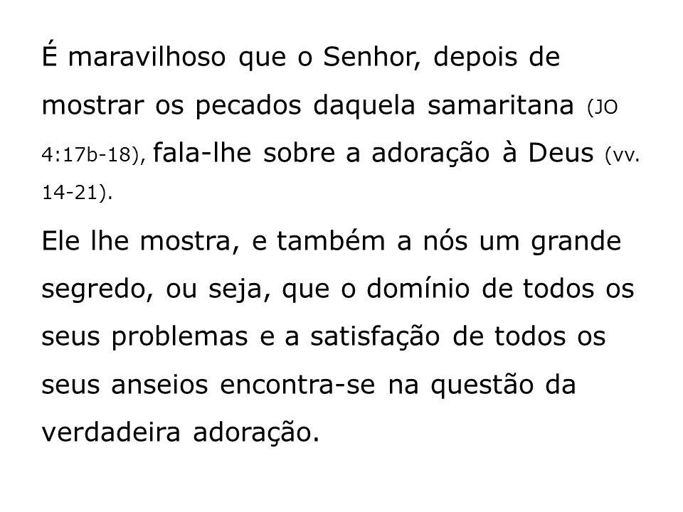 É maravilhoso que o Senhor, depois de mostrar os pecados daquela samaritana (JO 4:17b-18), fala-lhe sobre a adoração à Deus (vv.