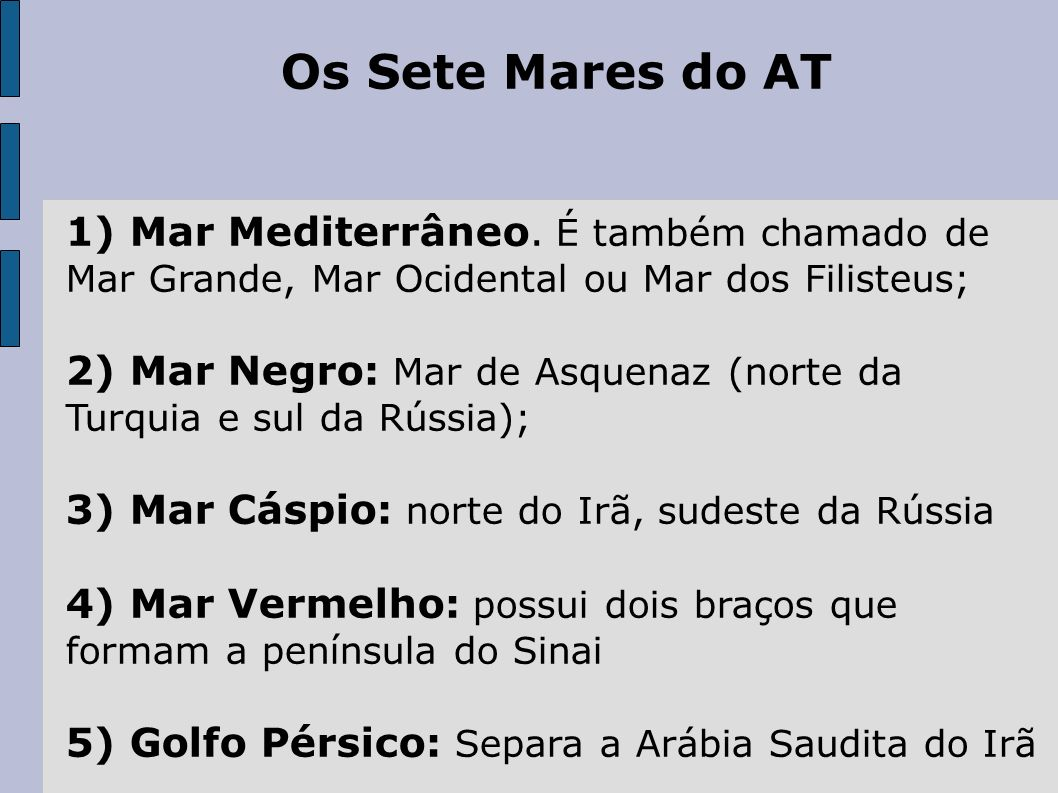 Os Sete Mares do AT 1) Mar Mediterrâneo. É também chamado de Mar Grande, Mar Ocidental ou Mar dos Filisteus;