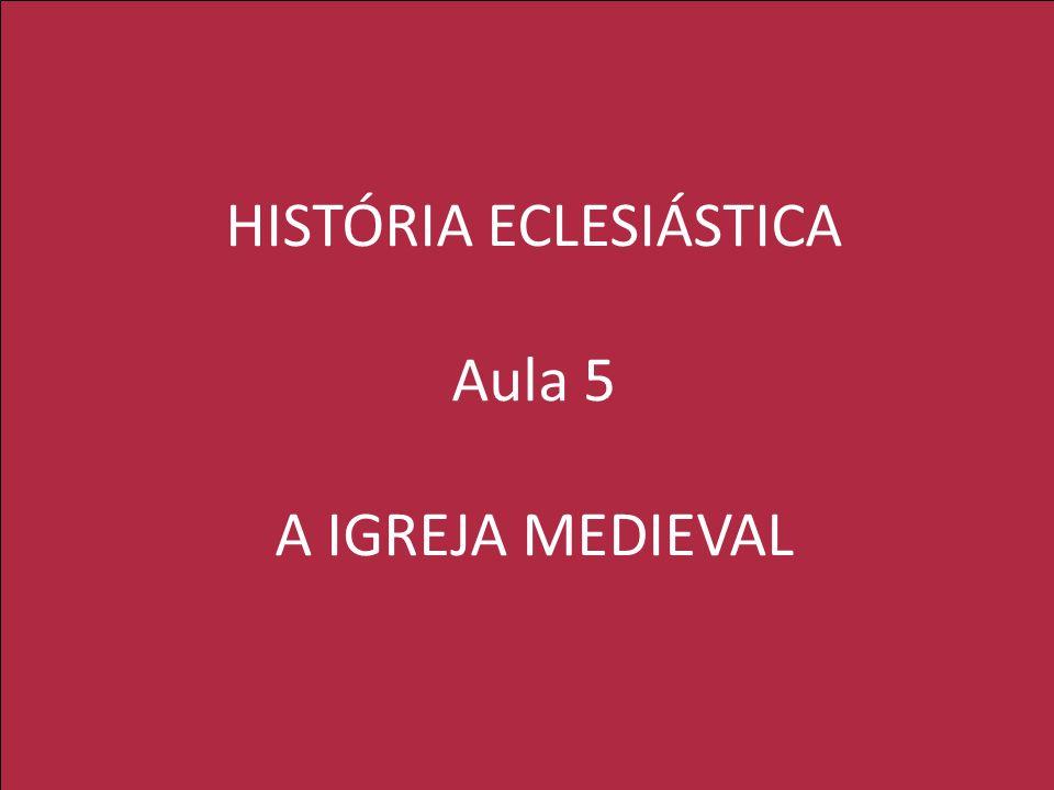 HISTÓRIA ECLESIÁSTICA Aula 5 A IGREJA MEDIEVAL