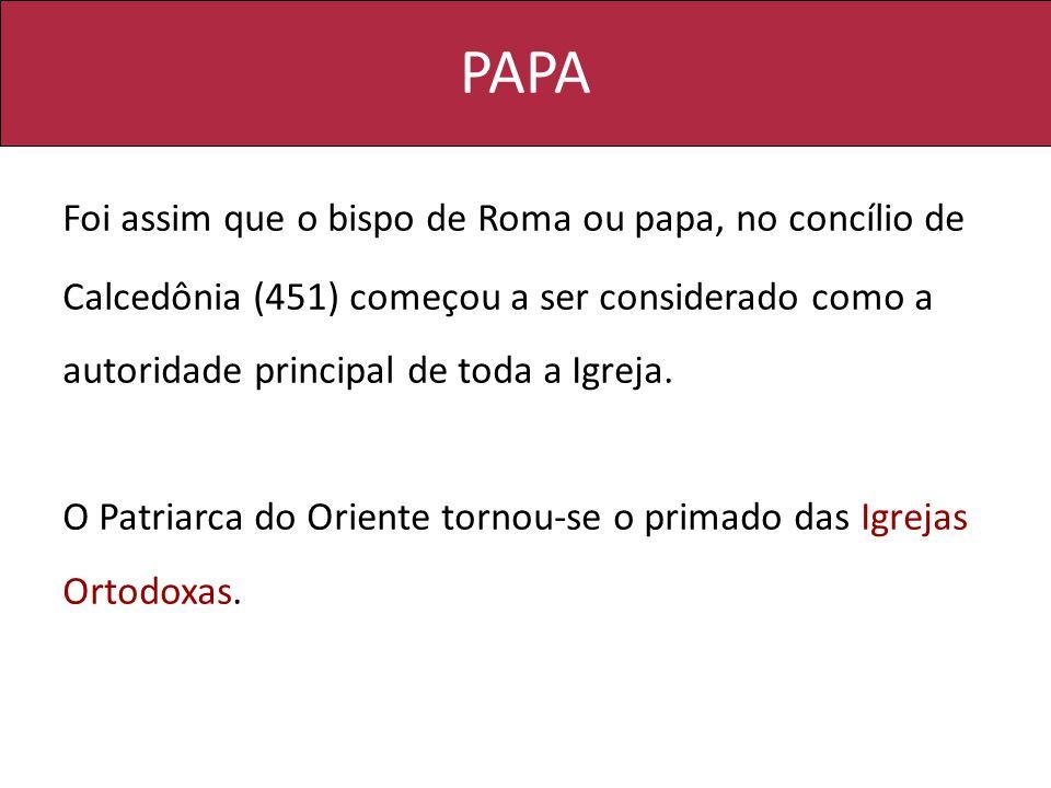 PAPA Foi assim que o bispo de Roma ou papa, no concílio de Calcedônia (451) começou a ser considerado como a autoridade principal de toda a Igreja.