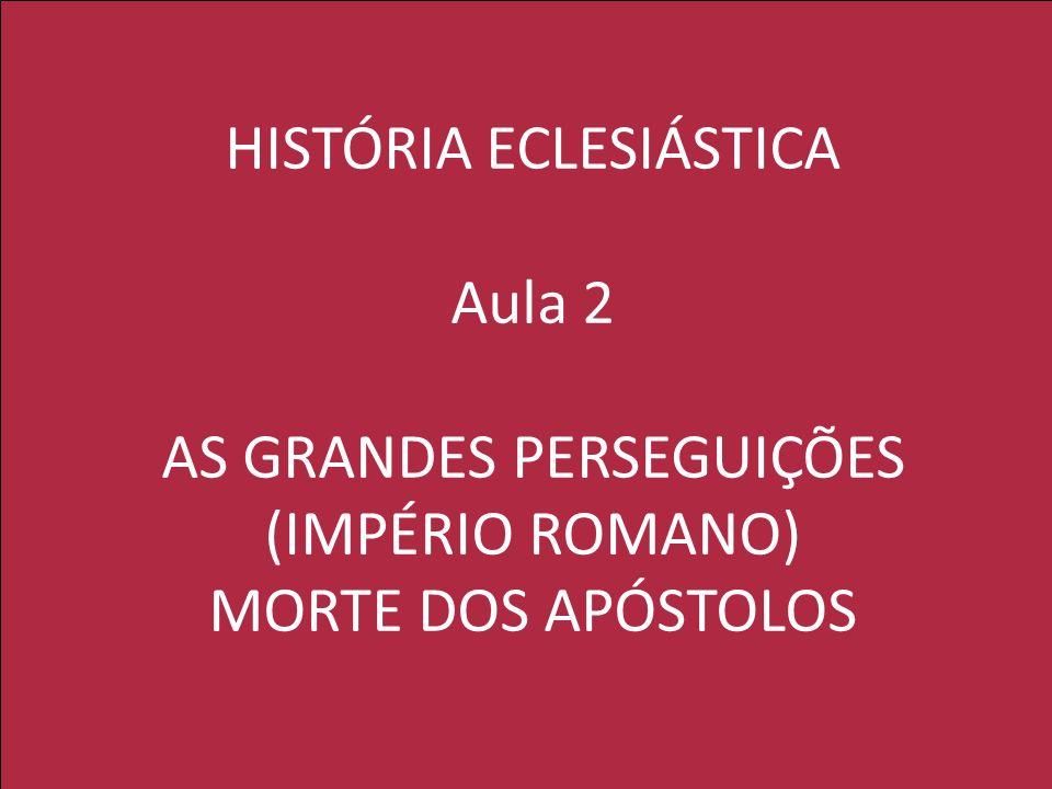 HISTÓRIA ECLESIÁSTICA Aula 2 AS GRANDES PERSEGUIÇÕES (IMPÉRIO ROMANO) MORTE DOS APÓSTOLOS
