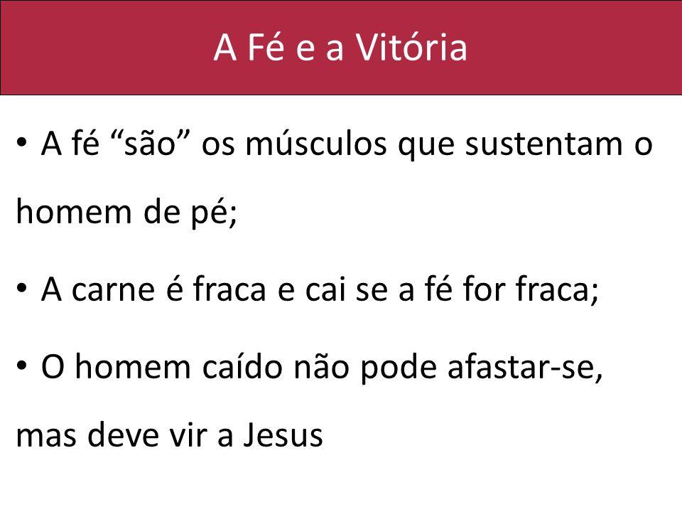A Fé e a Vitória A fé são os músculos que sustentam o homem de pé;