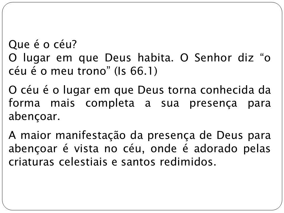 Que é o céu O lugar em que Deus habita. O Senhor diz o céu é o meu trono (Is 66.1)