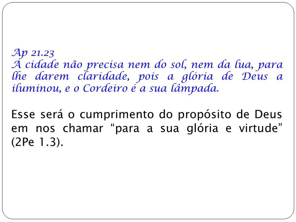Ap 21.23 A cidade não precisa nem do sol, nem da lua, para lhe darem claridade, pois a glória de Deus a iluminou, e o Cordeiro é a sua lâmpada.