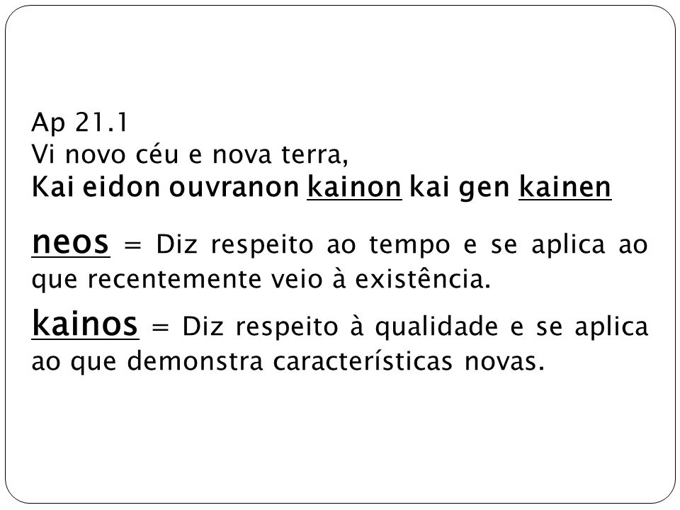 Ap 21.1Vi novo céu e nova terra, Kai eidon ouvranon kainon kai gen kainen.