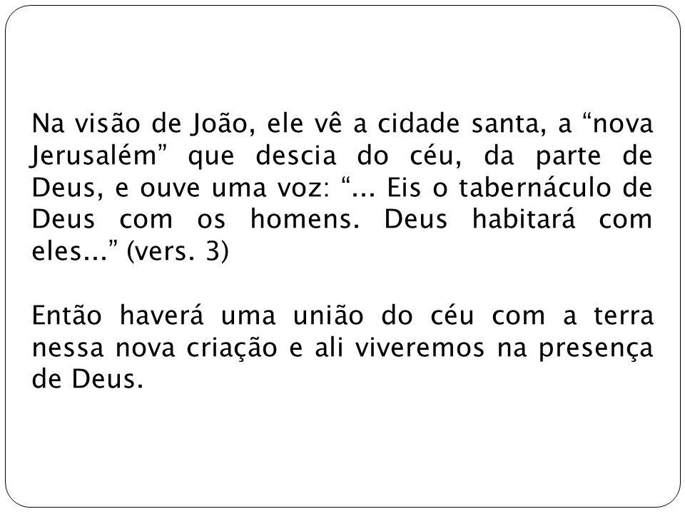 Na visão de João, ele vê a cidade santa, a nova Jerusalém que descia do céu, da parte de Deus, e ouve uma voz: ... Eis o tabernáculo de Deus com os homens. Deus habitará com eles... (vers. 3)