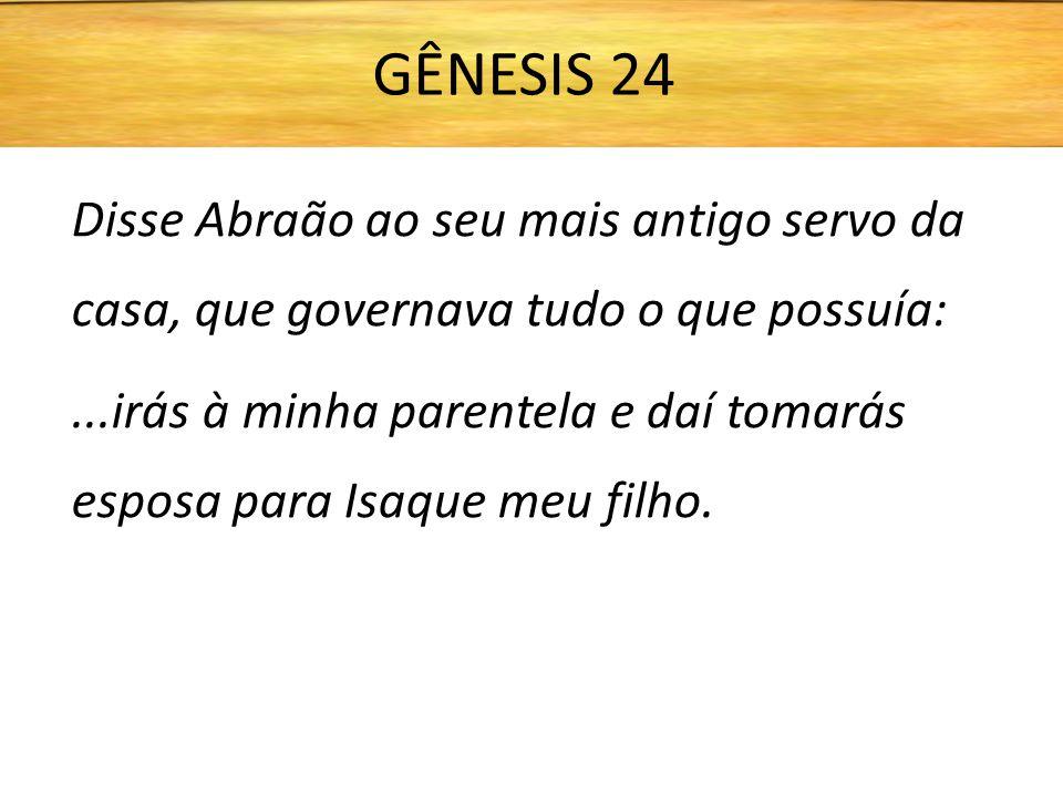 GÊNESIS 24 Disse Abraão ao seu mais antigo servo da casa, que governava tudo o que possuía: