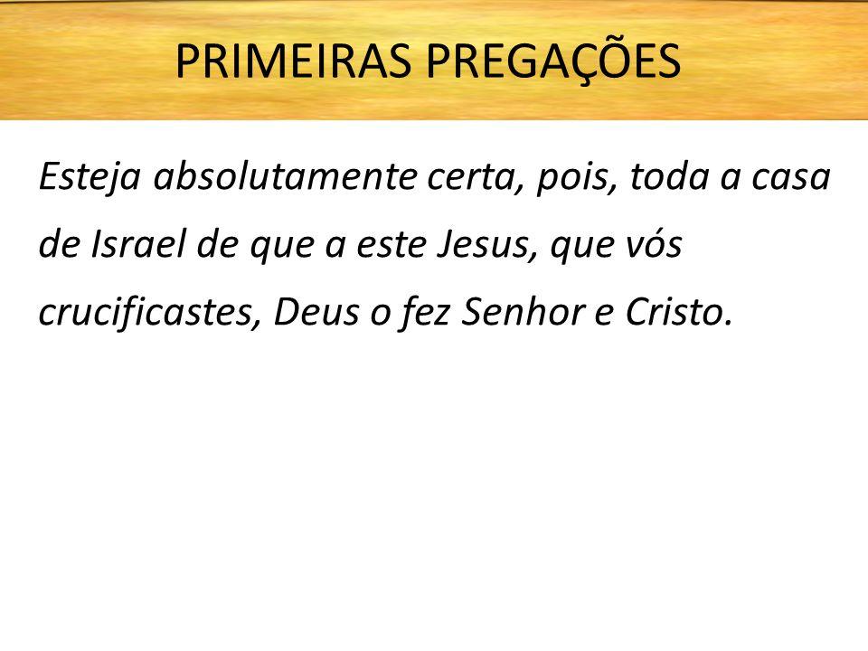 PRIMEIRAS PREGAÇÕES Esteja absolutamente certa, pois, toda a casa de Israel de que a este Jesus, que vós crucificastes, Deus o fez Senhor e Cristo.