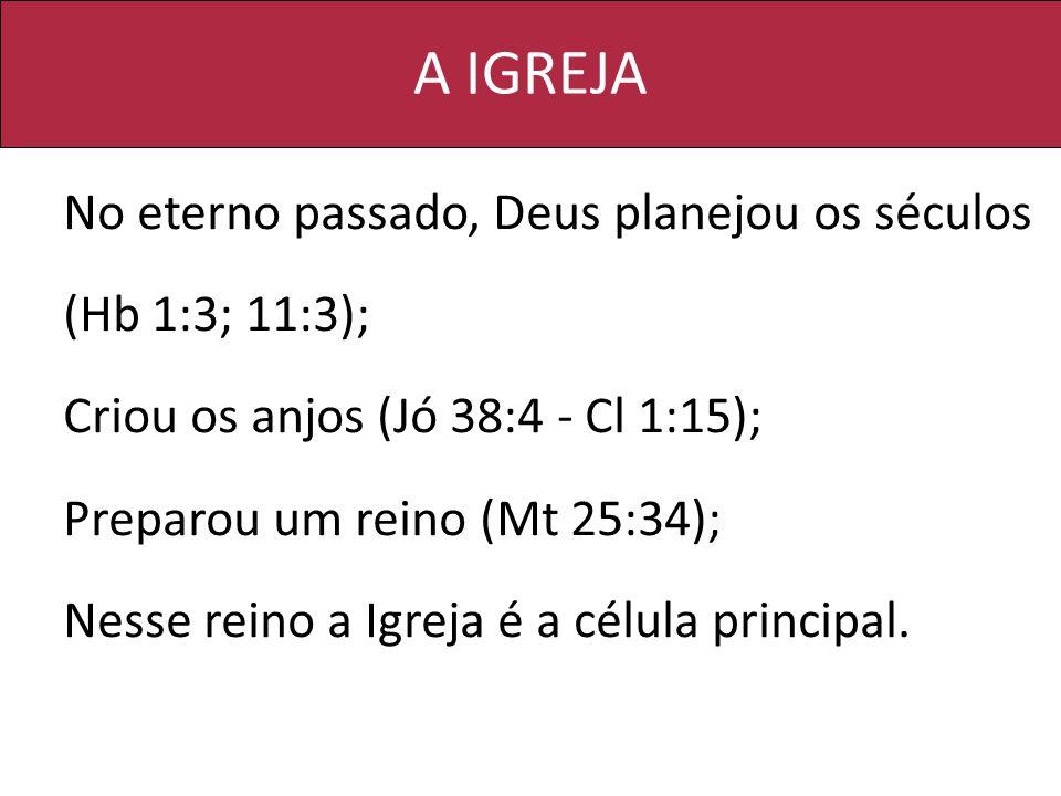 A IGREJA No eterno passado, Deus planejou os séculos (Hb 1:3; 11:3);