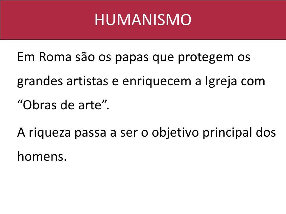 HUMANISMO Em Roma são os papas que protegem os grandes artistas e enriquecem a Igreja com Obras de arte .