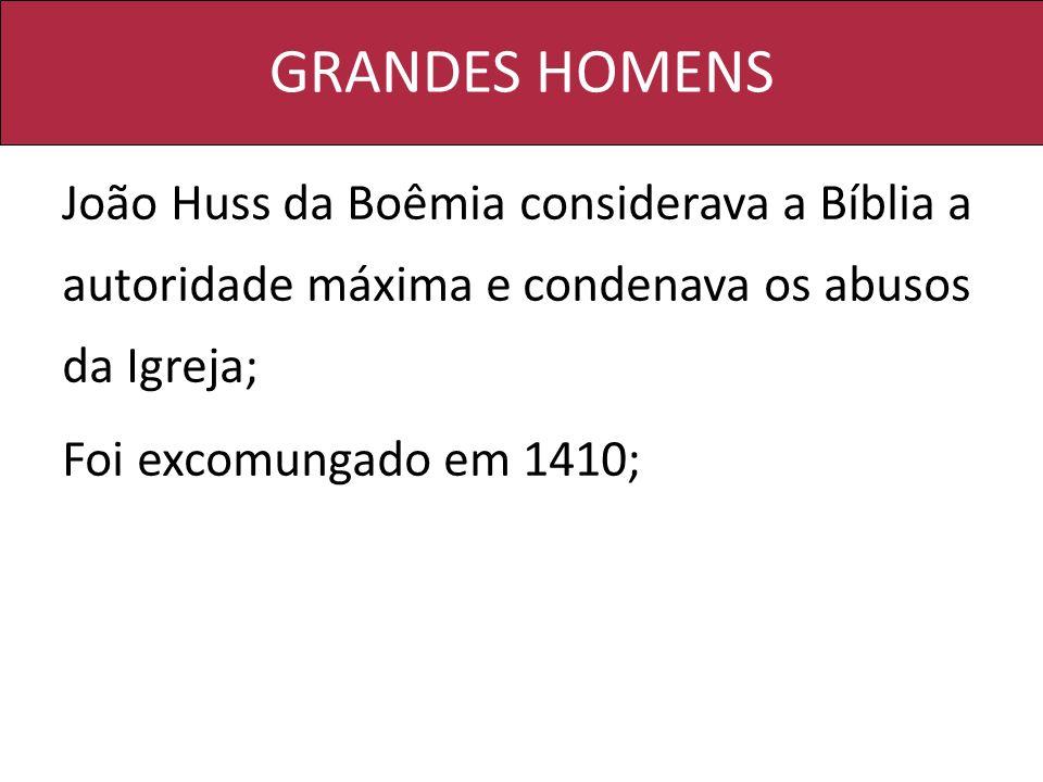 GRANDES HOMENS João Huss da Boêmia considerava a Bíblia a autoridade máxima e condenava os abusos da Igreja;