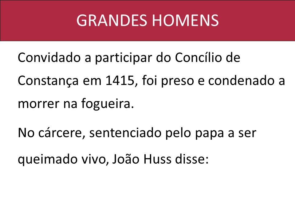 GRANDES HOMENS Convidado a participar do Concílio de Constança em 1415, foi preso e condenado a morrer na fogueira.