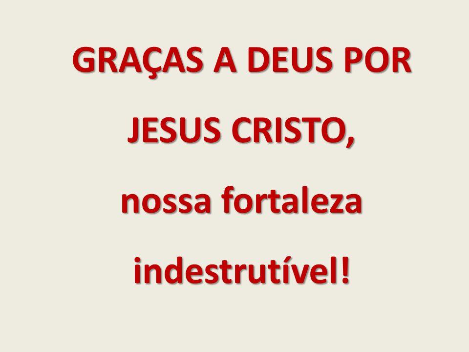 GRAÇAS A DEUS POR JESUS CRISTO, nossa fortaleza indestrutível!