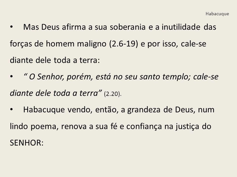 Habacuque Mas Deus afirma a sua soberania e a inutilidade das forças de homem maligno (2.6-19) e por isso, cale-se diante dele toda a terra: