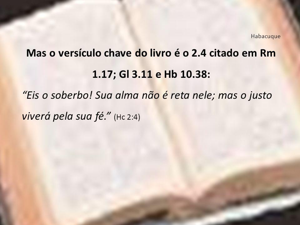 Habacuque Mas o versículo chave do livro é o 2.4 citado em Rm 1.17; Gl 3.11 e Hb 10.38: