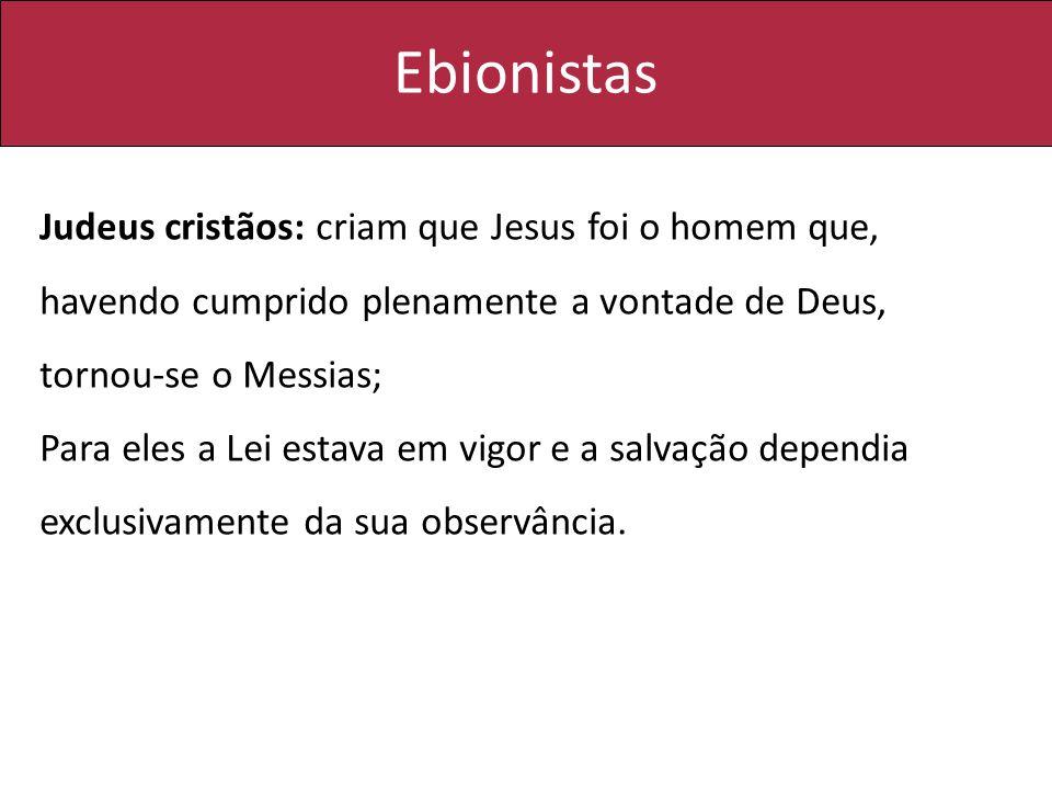 Ebionistas Judeus cristãos: criam que Jesus foi o homem que, havendo cumprido plenamente a vontade de Deus, tornou-se o Messias;