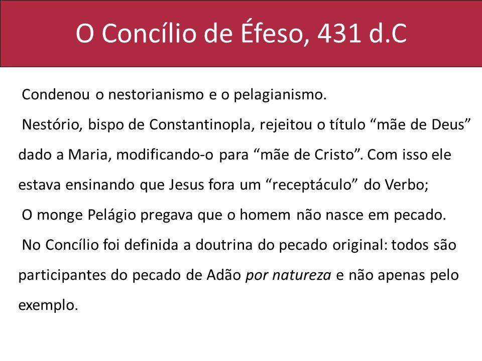 O Concílio de Éfeso, 431 d.C Condenou o nestorianismo e o pelagianismo.