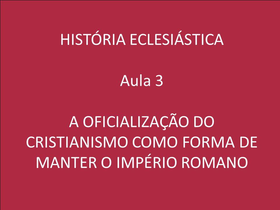 HISTÓRIA ECLESIÁSTICA Aula 3 A OFICIALIZAÇÃO DO CRISTIANISMO COMO FORMA DE MANTER O IMPÉRIO ROMANO