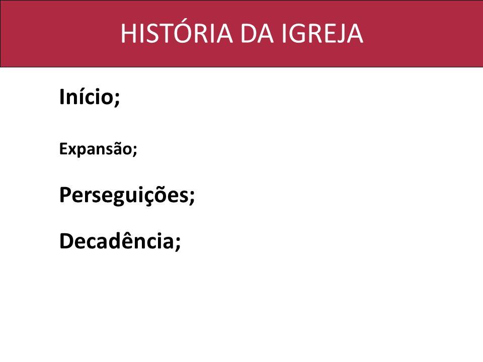 HISTÓRIA DA IGREJA Início; Expansão; Perseguições; Decadência;