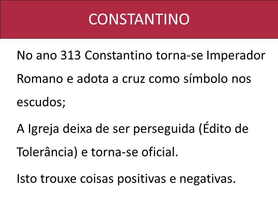 CONSTANTINO No ano 313 Constantino torna-se Imperador Romano e adota a cruz como símbolo nos escudos;