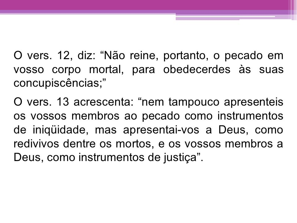 O vers. 12, diz: Não reine, portanto, o pecado em vosso corpo mortal, para obedecerdes às suas concupiscências;