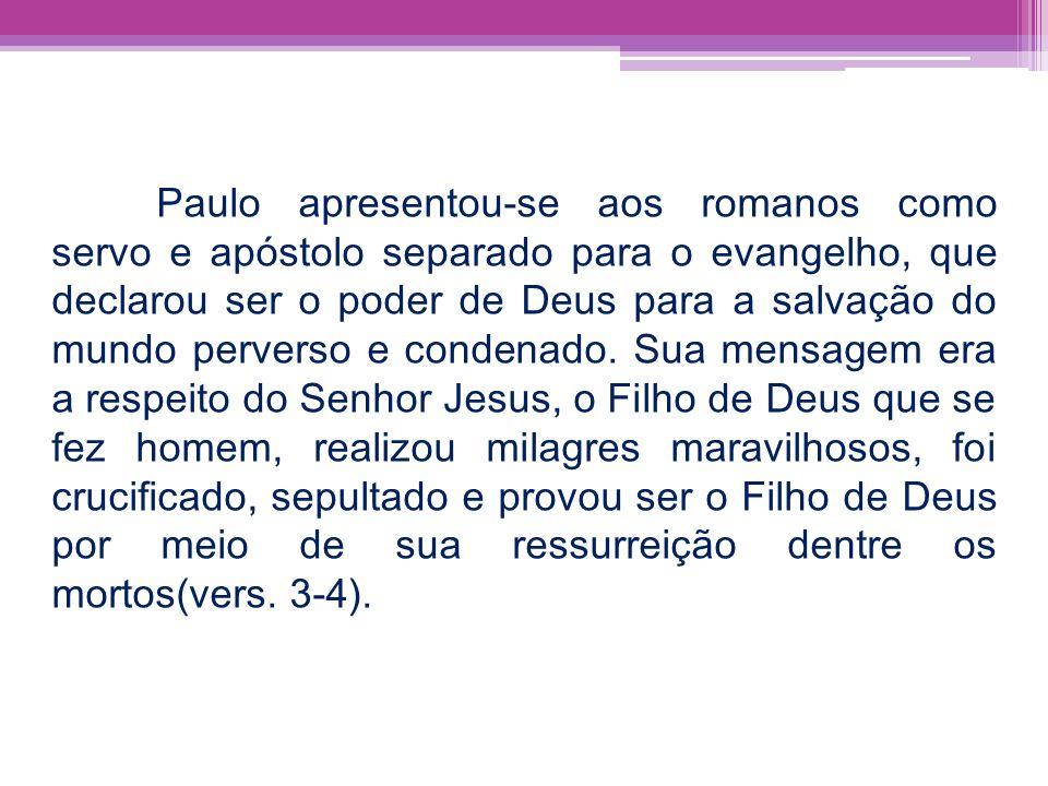 Paulo apresentou-se aos romanos como servo e apóstolo separado para o evangelho, que declarou ser o poder de Deus para a salvação do mundo perverso e condenado.