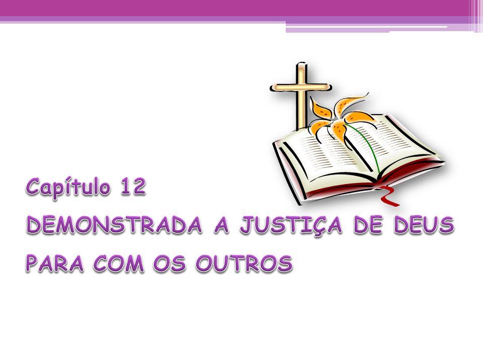 Capítulo 12 DEMONSTRADA A JUSTIÇA DE DEUS PARA COM OS OUTROS