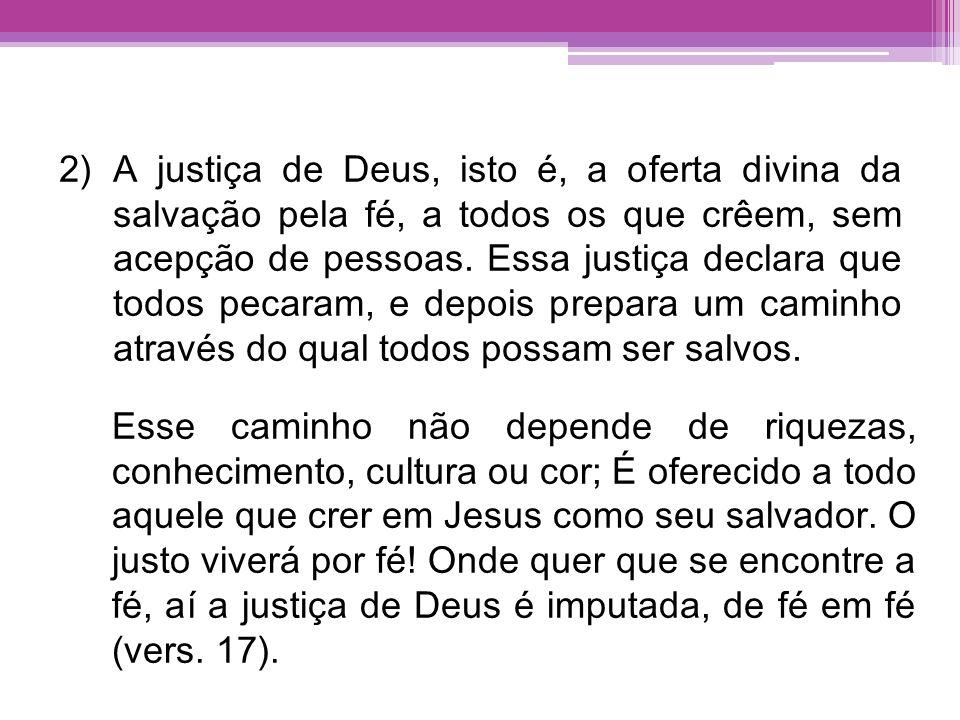 A justiça de Deus, isto é, a oferta divina da salvação pela fé, a todos os que crêem, sem acepção de pessoas. Essa justiça declara que todos pecaram, e depois prepara um caminho através do qual todos possam ser salvos.