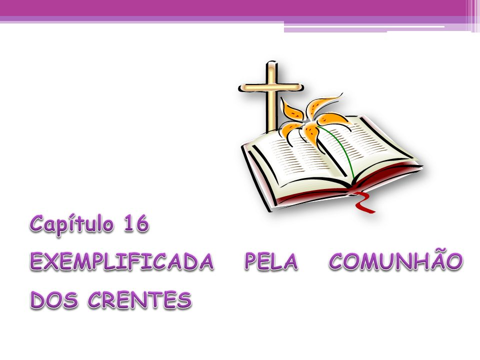 Capítulo 16 EXEMPLIFICADA PELA COMUNHÃO DOS CRENTES