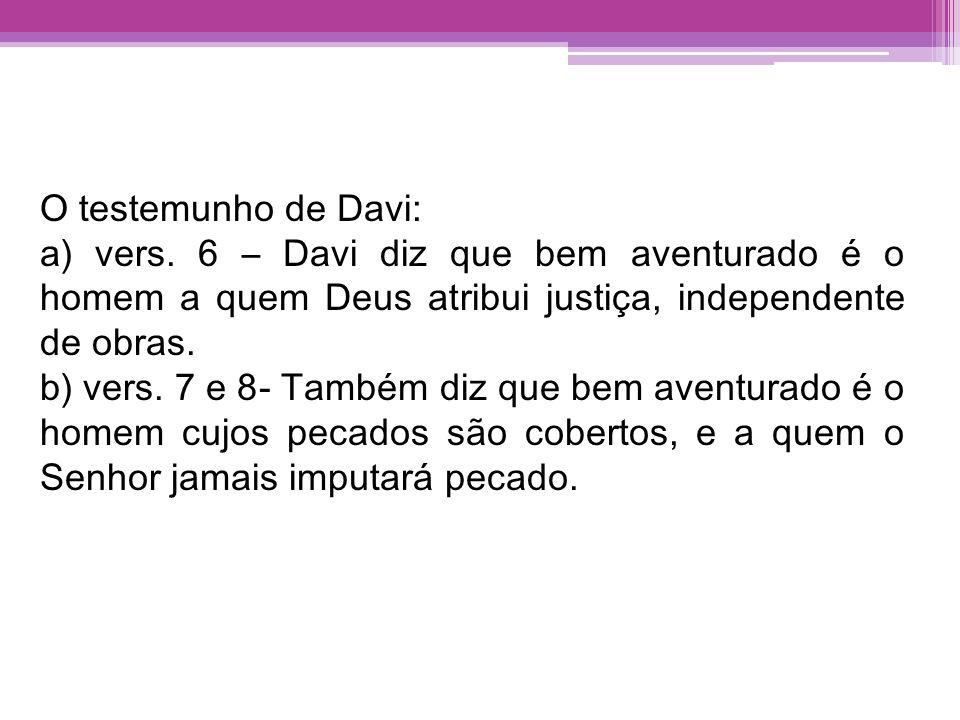 O testemunho de Davi: a) vers. 6 – Davi diz que bem aventurado é o homem a quem Deus atribui justiça, independente de obras.