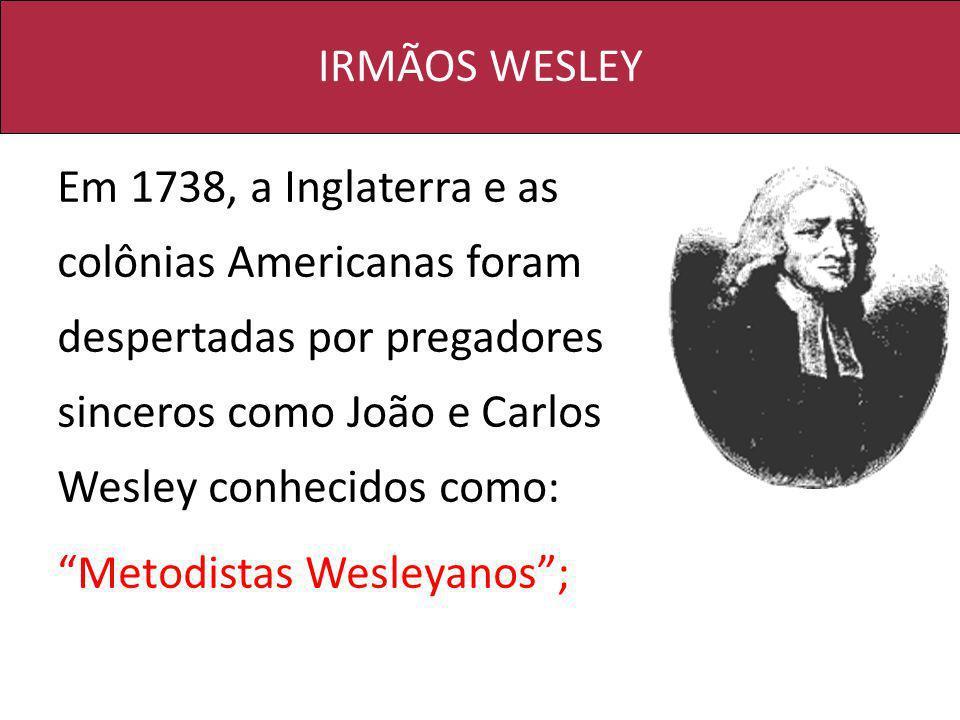 IRMÃOS WESLEY Em 1738, a Inglaterra e as colônias Americanas foram despertadas por pregadores sinceros como João e Carlos Wesley conhecidos como: