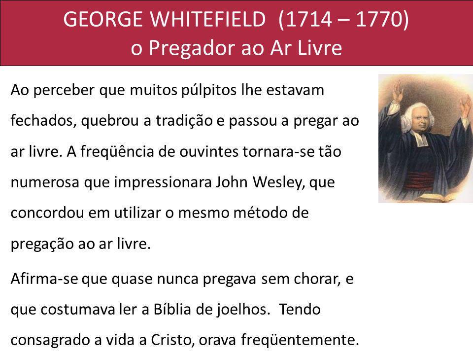 GEORGE WHITEFIELD (1714 – 1770) o Pregador ao Ar Livre