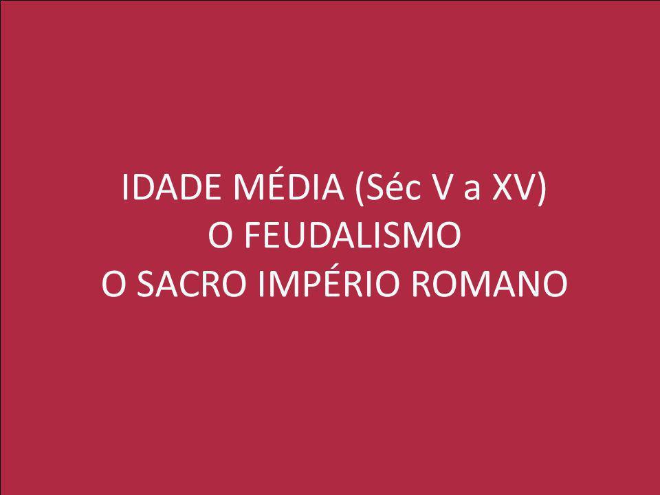 IDADE MÉDIA (Séc V a XV) O FEUDALISMO O SACRO IMPÉRIO ROMANO