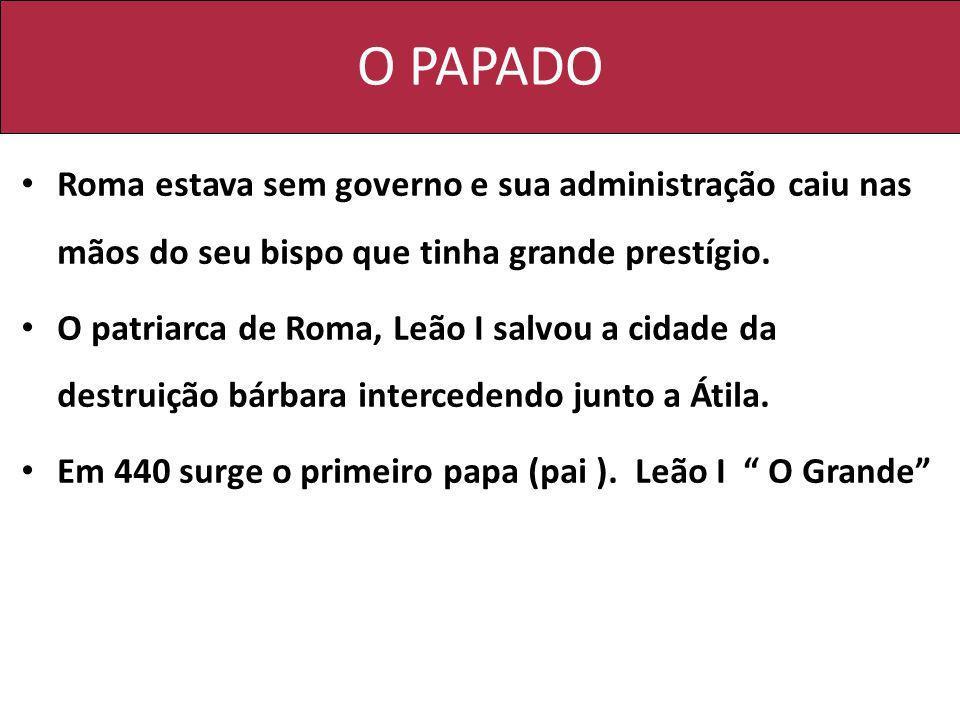 O PAPADO Roma estava sem governo e sua administração caiu nas mãos do seu bispo que tinha grande prestígio.