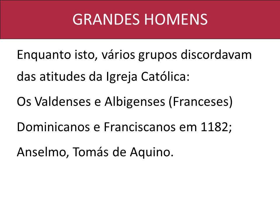 GRANDES HOMENS Enquanto isto, vários grupos discordavam das atitudes da Igreja Católica: Os Valdenses e Albigenses (Franceses)