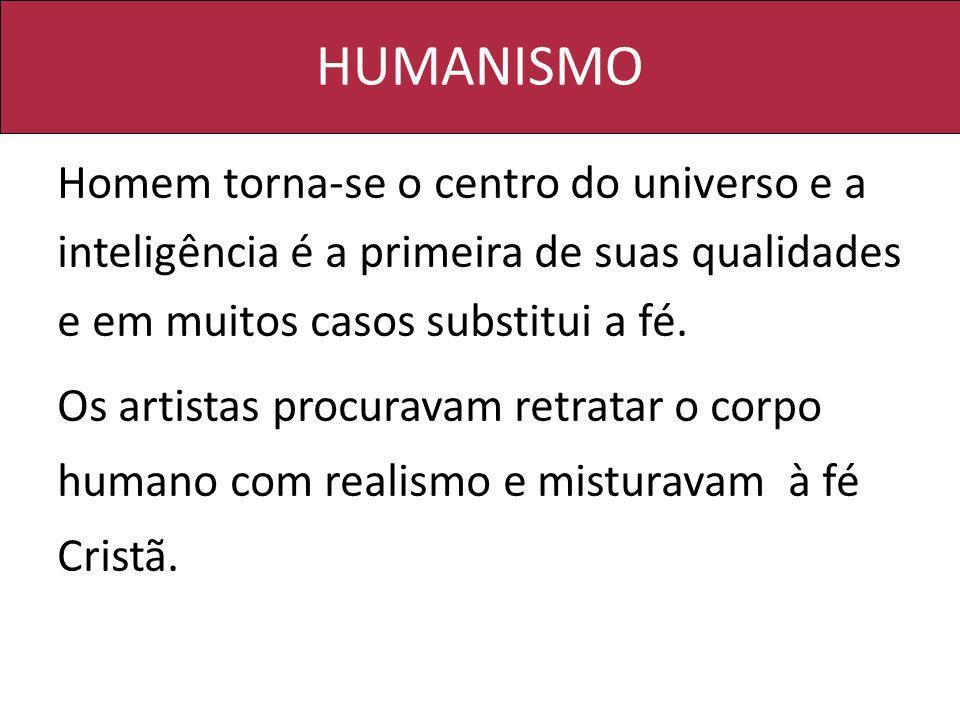 HUMANISMO Homem torna-se o centro do universo e a inteligência é a primeira de suas qualidades e em muitos casos substitui a fé.