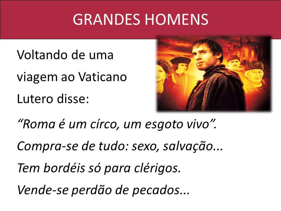 GRANDES HOMENS Voltando de uma viagem ao Vaticano Lutero disse: