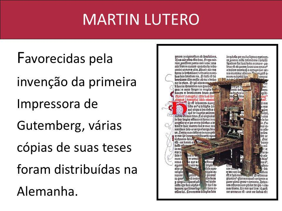 MARTIN LUTERO Favorecidas pela invenção da primeira Impressora de Gutemberg, várias cópias de suas teses foram distribuídas na Alemanha.