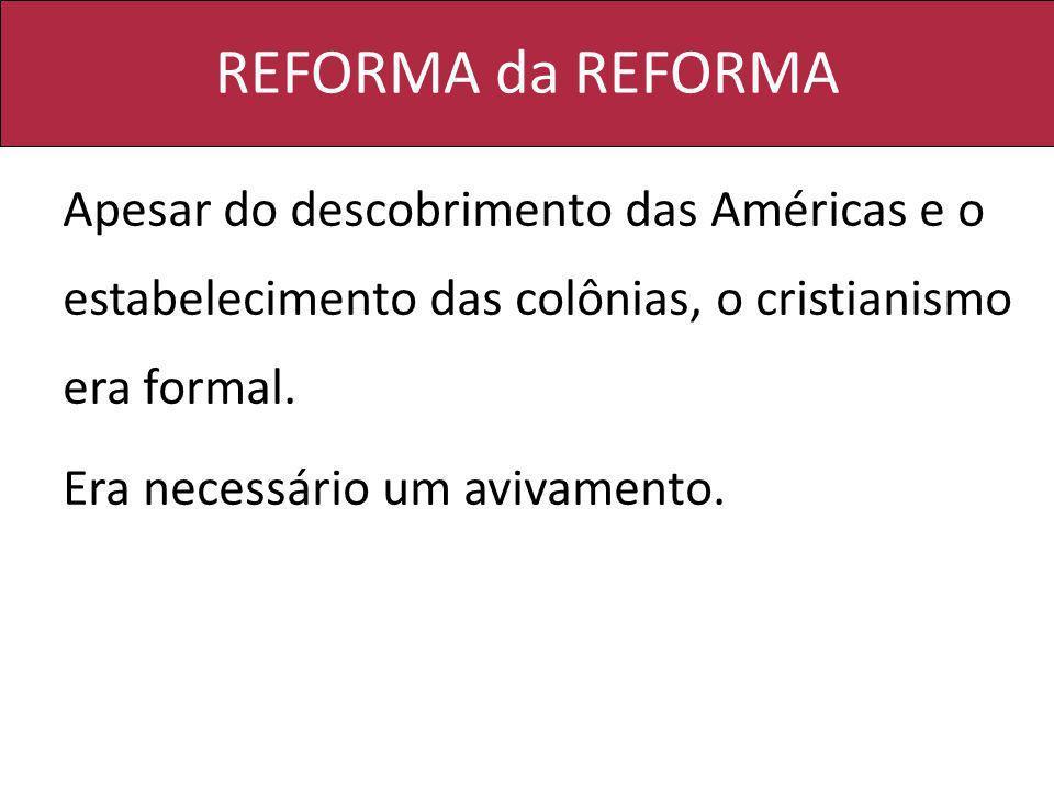 REFORMA da REFORMA Apesar do descobrimento das Américas e o estabelecimento das colônias, o cristianismo era formal.