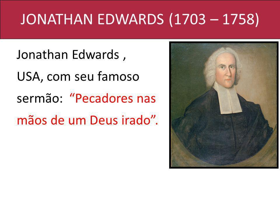 JONATHAN EDWARDS (1703 – 1758) Jonathan Edwards , USA, com seu famoso sermão: Pecadores nas mãos de um Deus irado .
