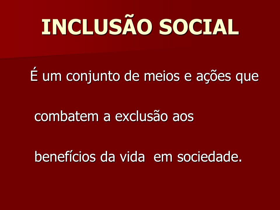 INCLUSÃO SOCIAL É um conjunto de meios e ações que