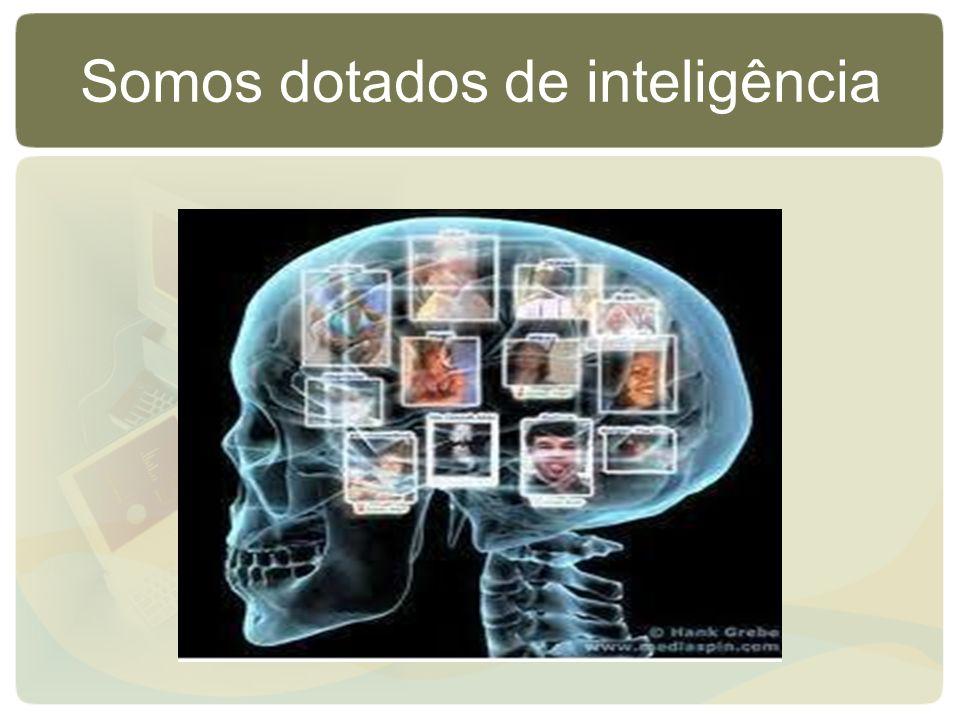Somos dotados de inteligência