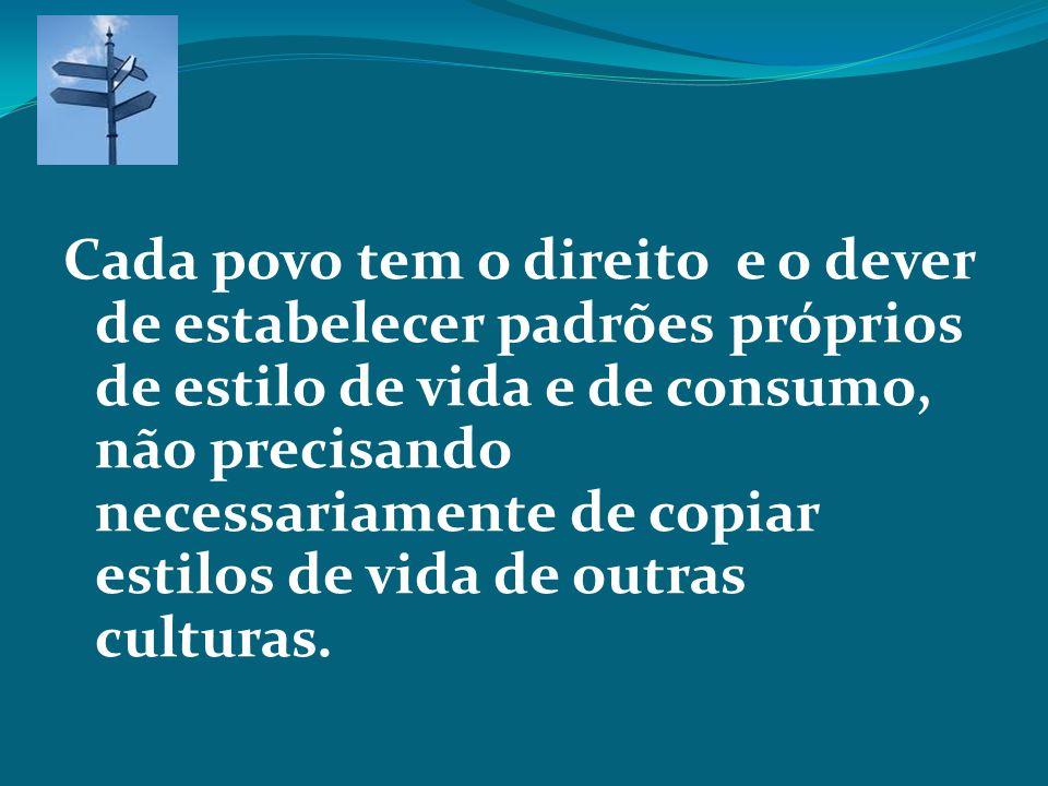 Cada povo tem o direito e o dever de estabelecer padrões próprios de estilo de vida e de consumo, não precisando necessariamente de copiar estilos de vida de outras culturas.