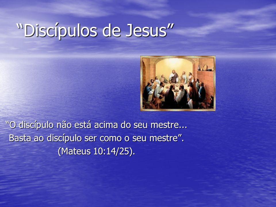 Discípulos de Jesus O discípulo não está acima do seu mestre...