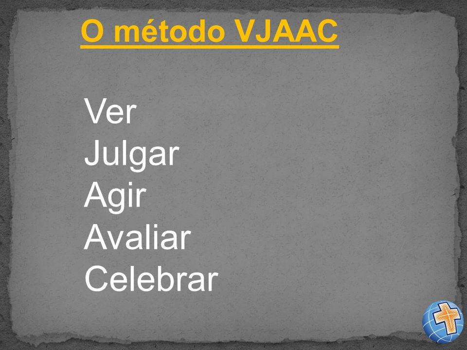 O método VJAAC Ver Julgar Agir Avaliar Celebrar